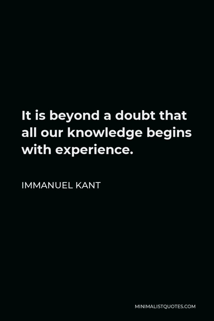 Immanuel Kant Quote - It is beyond a doubt that all our knowledge begins with experience.