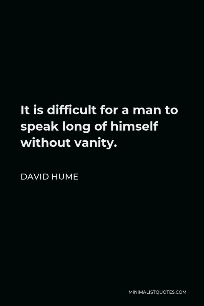 David Hume Quote - It is difficult for a man to speak long of himself without vanity.