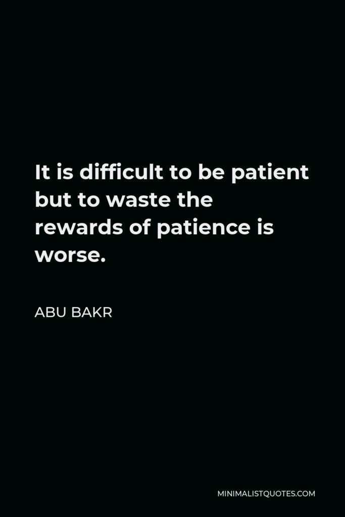 Abu Bakr Quote - It is difficult to be patient but to waste the rewards of patience is worse.