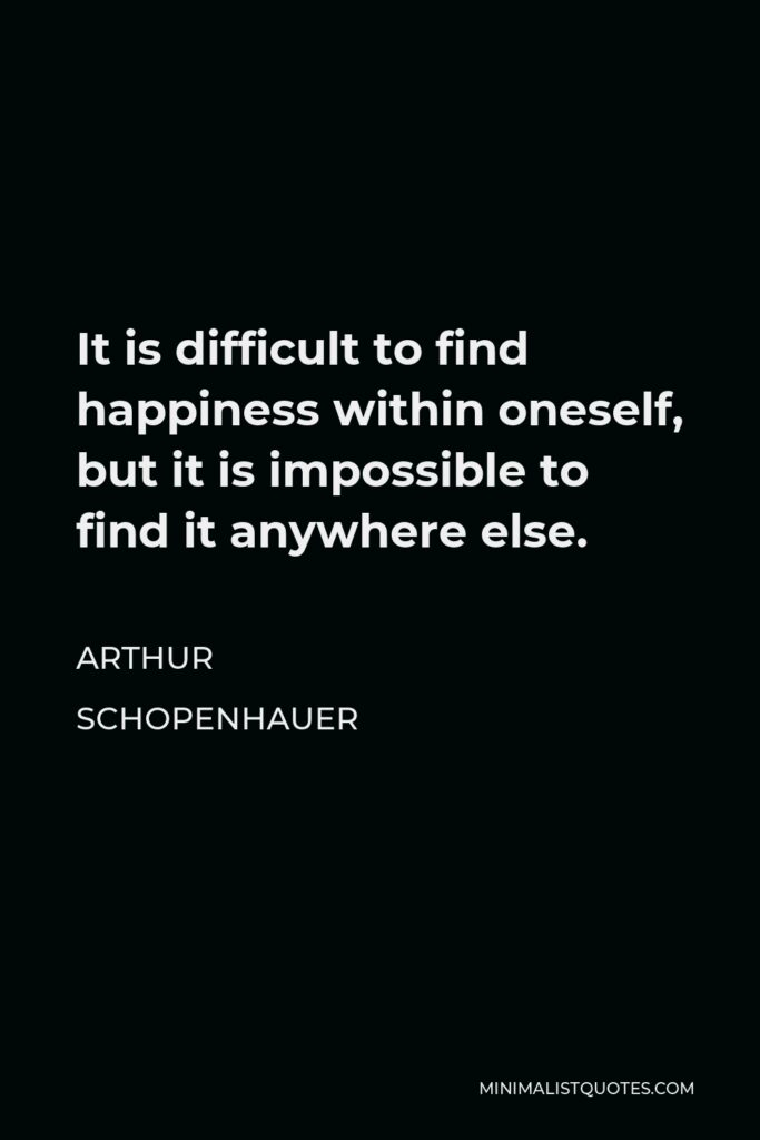 Arthur Schopenhauer Quote - It is difficult to find happiness within oneself, but it is impossible to find it anywhere else.