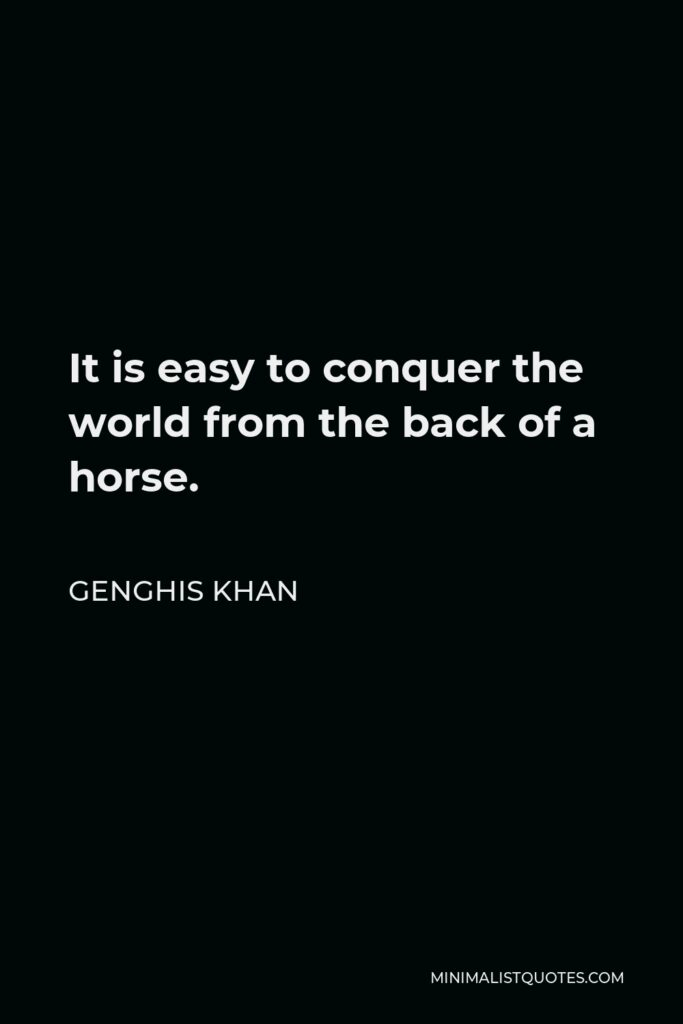 Genghis Khan Quote - It is easy to conquer the world from the back of a horse.