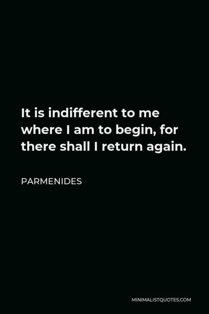 Parmenides Quote - It is indifferent to me where I am to begin, for there shall I return again.