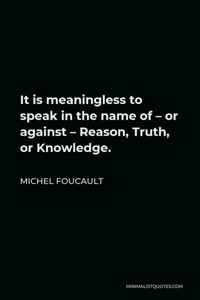 Michel Foucault Quote - It is meaningless to speak in the name of – or against – Reason, Truth, or Knowledge.