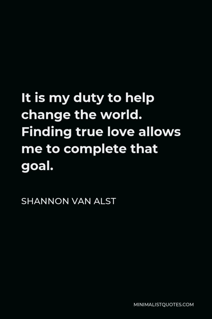 Shannon Van Alst Quote - It is my duty to help change the world. Finding true love allows me to complete that goal.