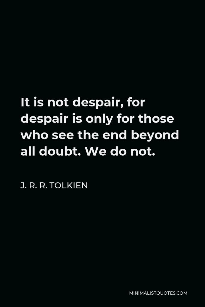 J. R. R. Tolkien Quote - It is not despair, for despair is only for those who see the end beyond all doubt. We do not.