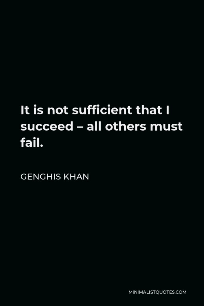 Genghis Khan Quote - It is not sufficient that I succeed – all others must fail.