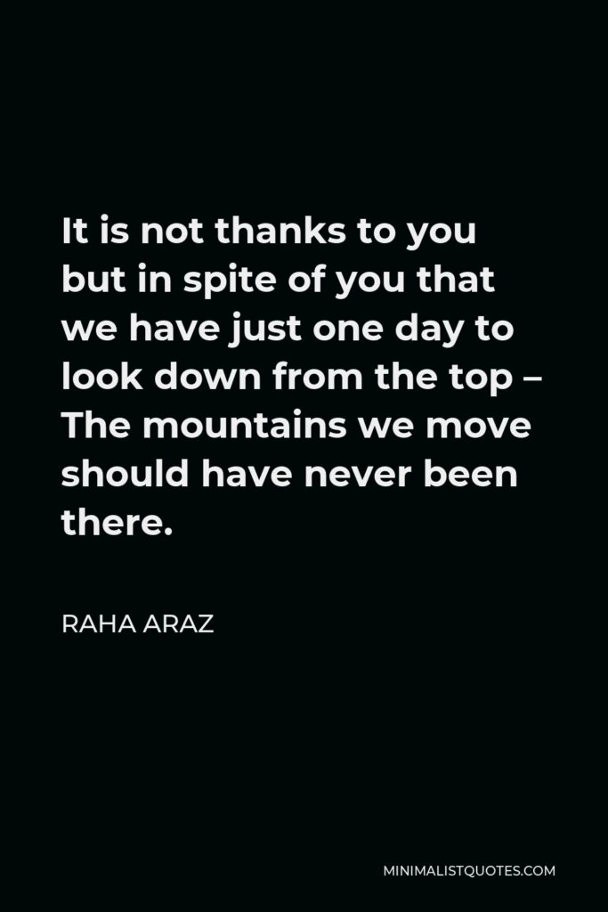 Raha Araz Quote - It is not thanks to you but in spite of you that we have just one day to look down from the top – The mountains we move should have never been there.