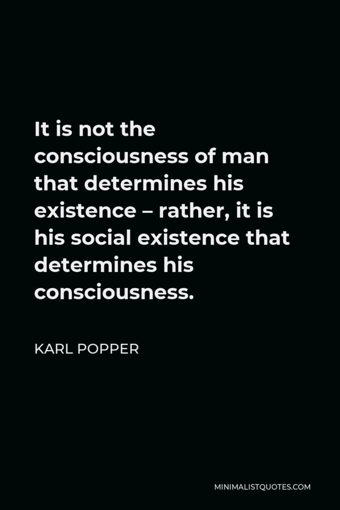 Karl Popper Quote - It is not the consciousness of man that determines his existence – rather, it is his social existence that determines his consciousness.