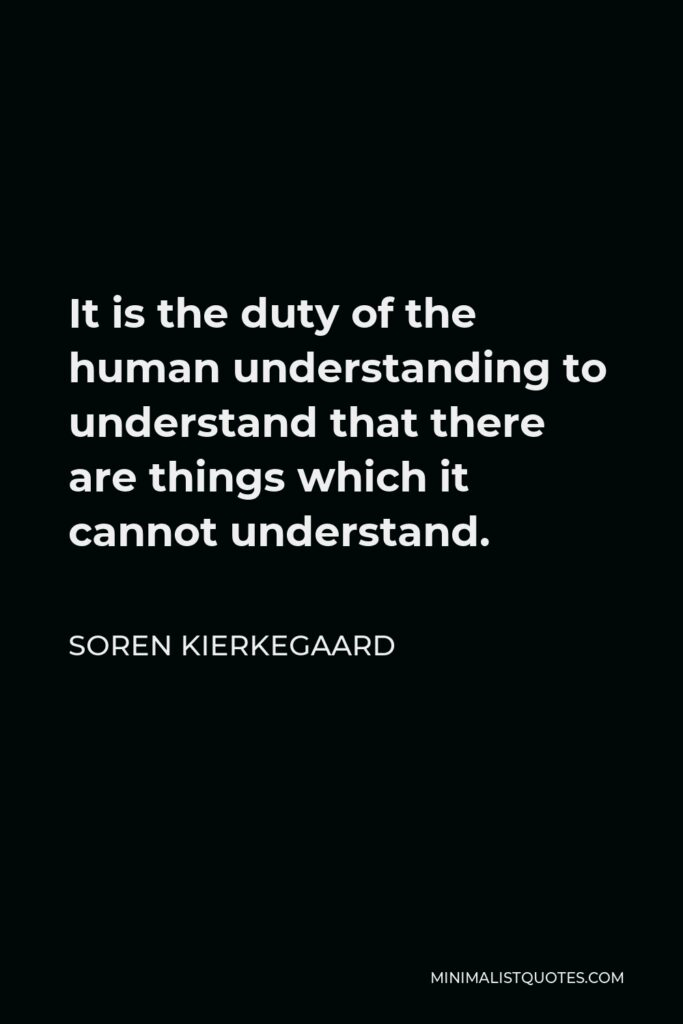 Soren Kierkegaard Quote - It is the duty of the human understanding to understand that there are things which it cannot understand.