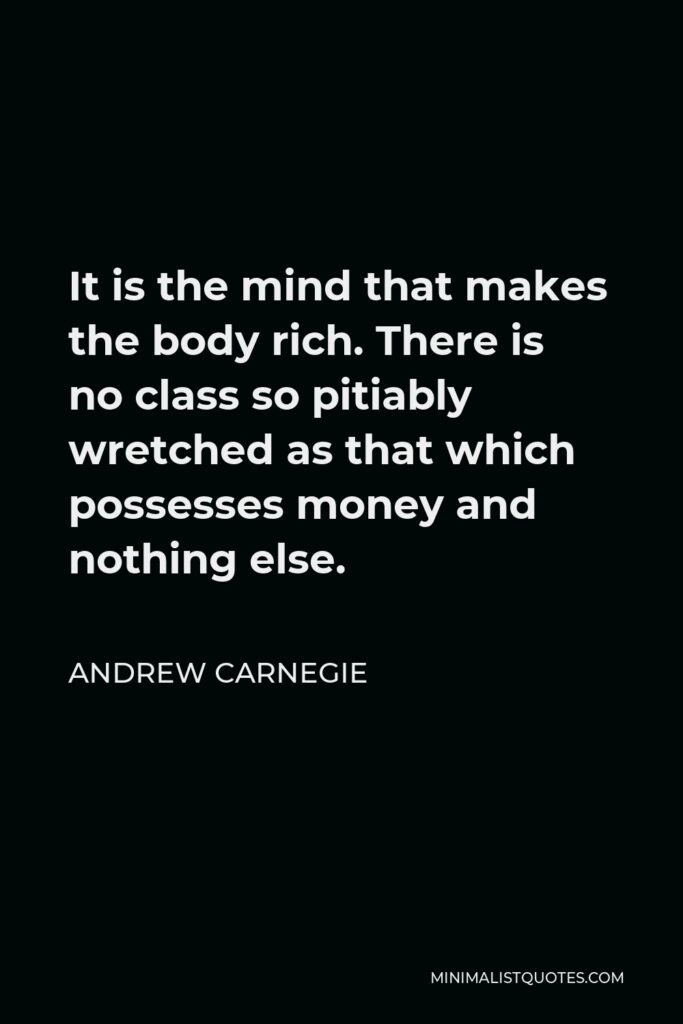 Andrew Carnegie Quote - It is the mind that makes the body rich. There is no class so pitiably wretched as that which possesses money and nothing else.