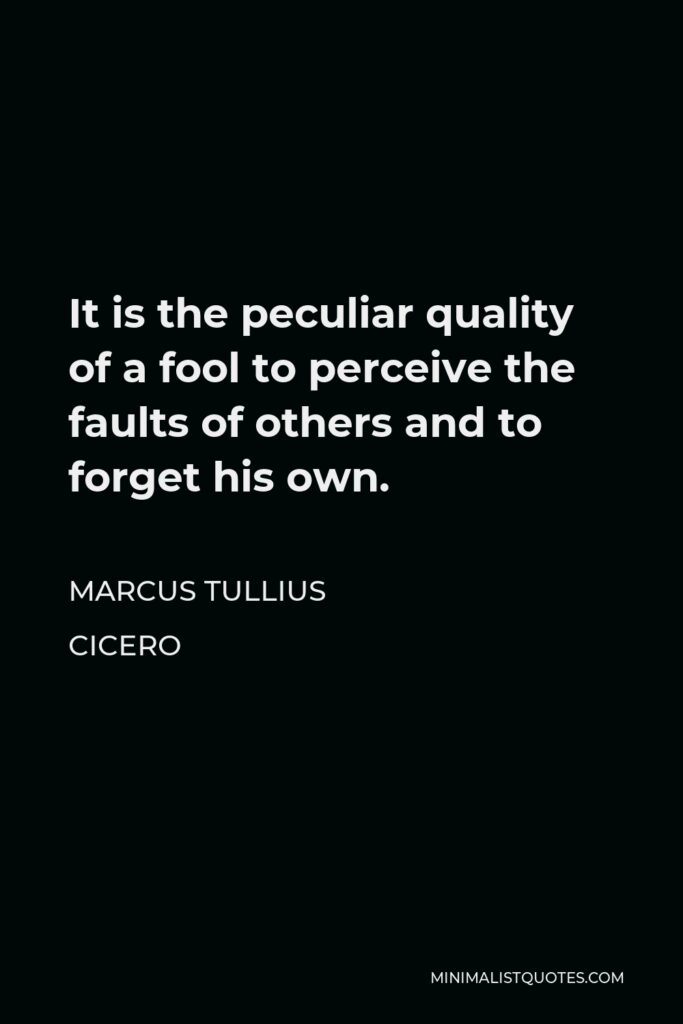 Marcus Tullius Cicero Quote - It is the peculiar quality of a fool to perceive the faults of others and to forget his own.