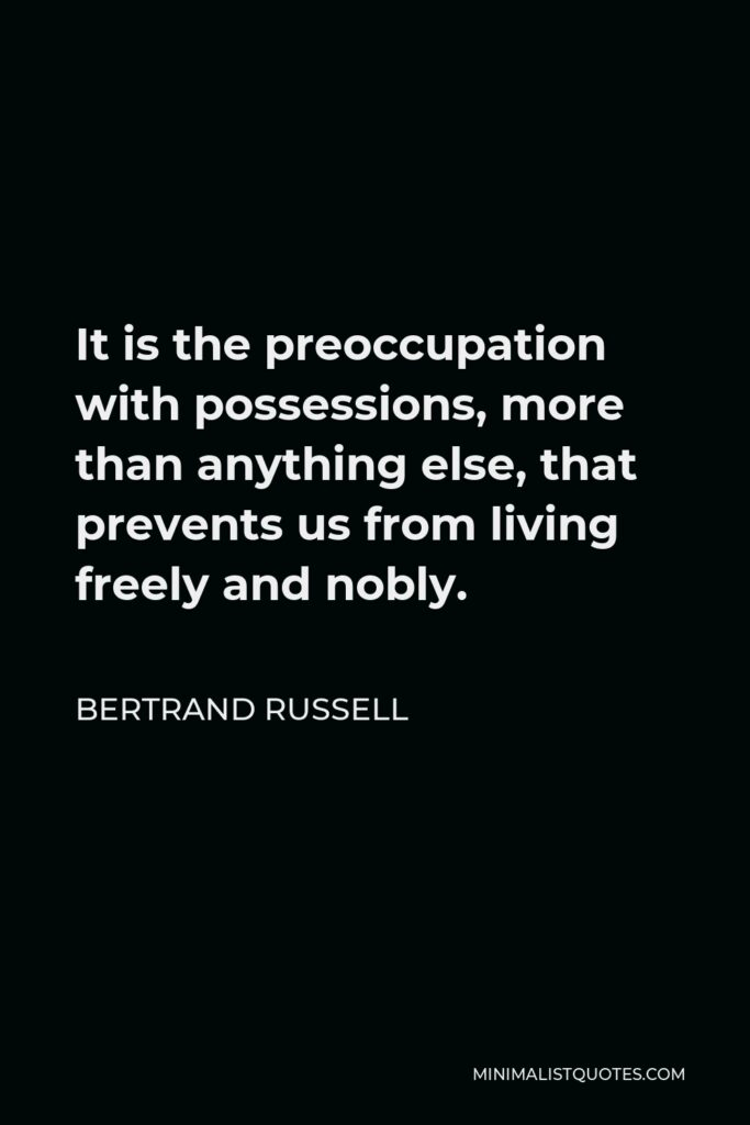 Bertrand Russell Quote - It is the preoccupation with possessions, more than anything else, that prevents us from living freely and nobly.