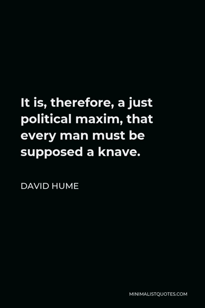 David Hume Quote - It is, therefore, a just political maxim, that every man must be supposed a knave.