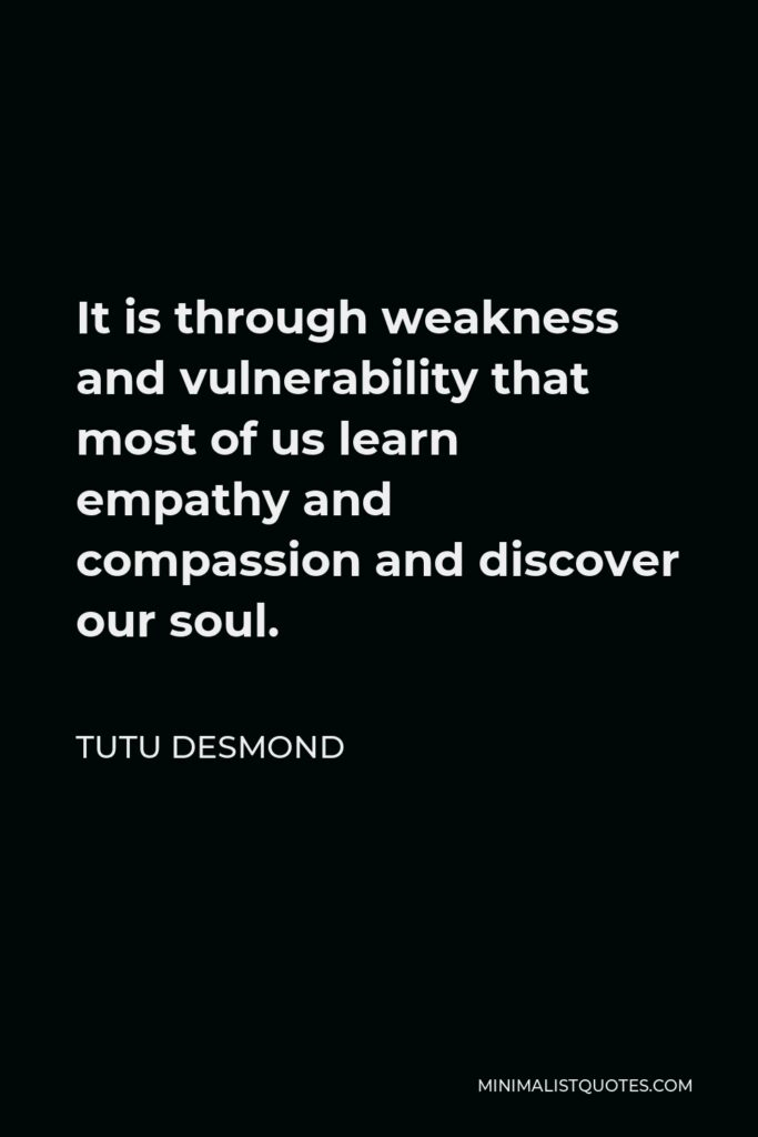 Tutu Desmond Quote - It is through weakness and vulnerability that most of us learn empathy and compassion and discover our soul.