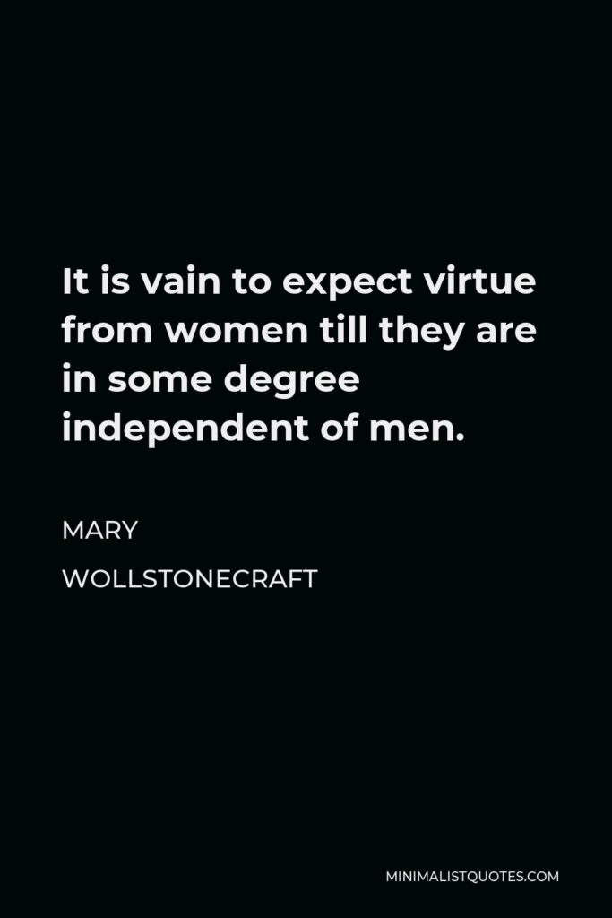 Mary Wollstonecraft Quote - It is vain to expect virtue from women till they are in some degree independent of men.