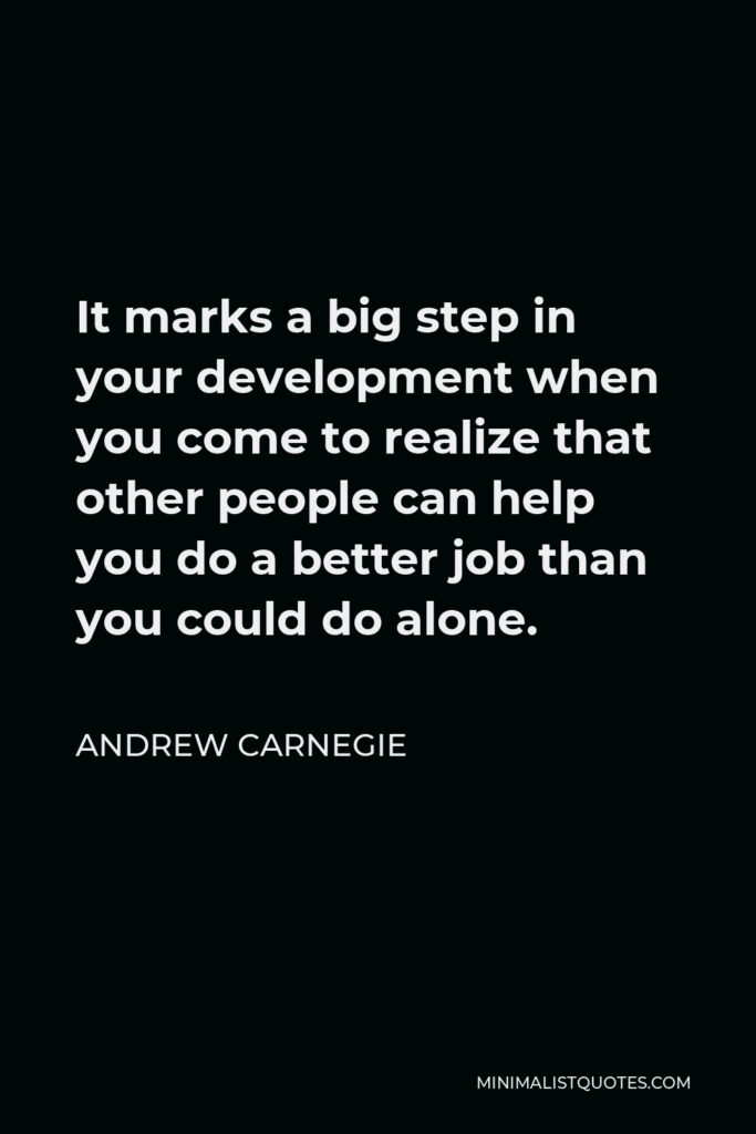Andrew Carnegie Quote - It marks a big step in your development when you come to realize that other people can help you do a better job than you could do alone.