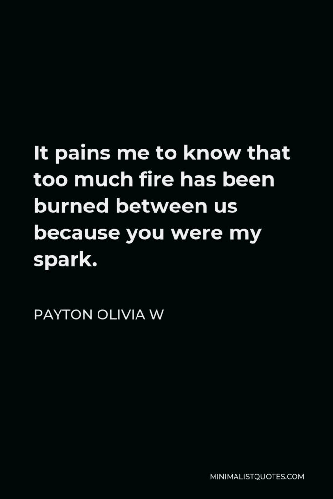 Payton Olivia W Quote - It pains me to know that too much fire has been burned between us because you were my spark.