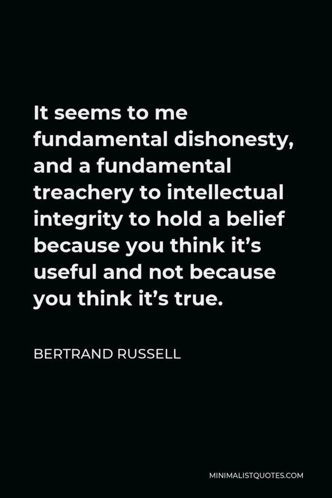 Bertrand Russell Quote - It seems to me fundamental dishonesty, and a fundamental treachery to intellectual integrity to hold a belief because you think it's useful and not because you think it's true.