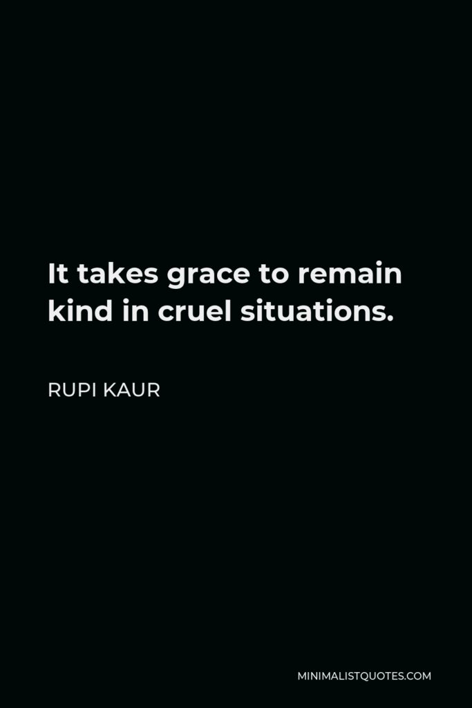 Rupi Kaur Quote - It takes grace to remain kind in cruel situations.