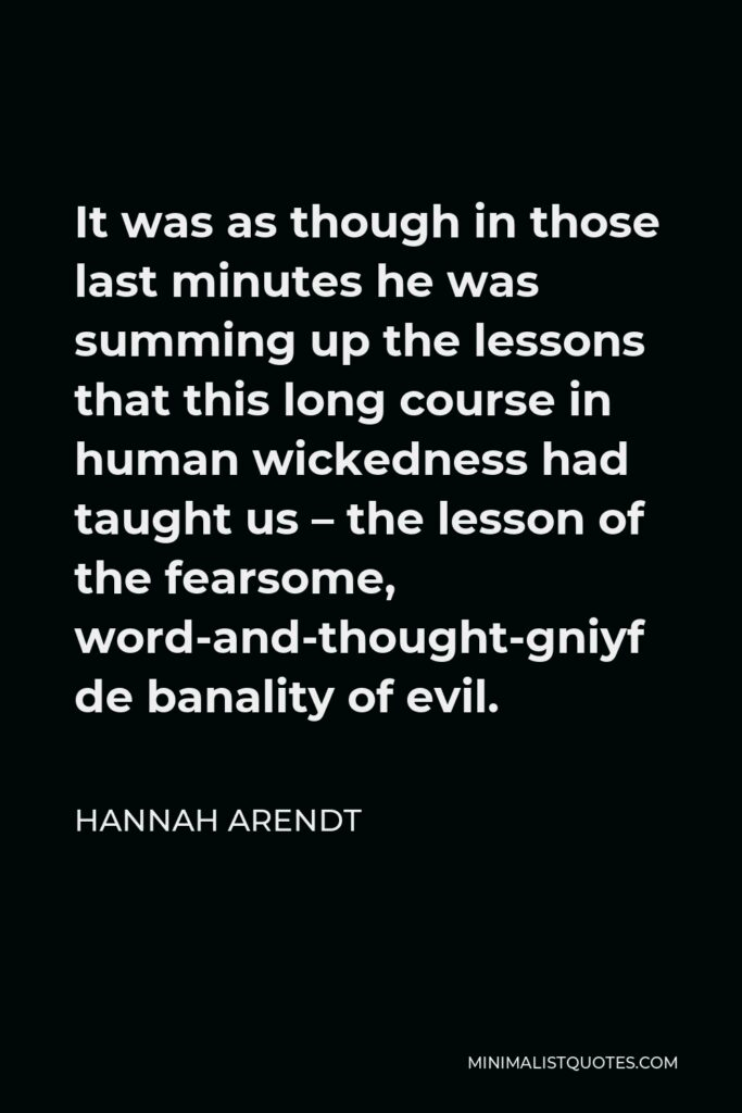 Hannah Arendt Quote - It was as though in those last minutes he was summing up the lessons that this long course in human wickedness had taught us – the lesson of the fearsome, word-and-thought-defying banality of evil.