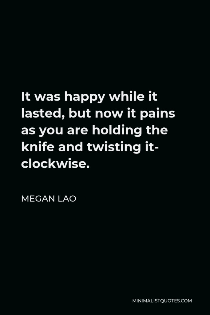 Megan Lao Quote - It was happy while it lasted, but now it pains as you are holding the knife and twisting it- clockwise.