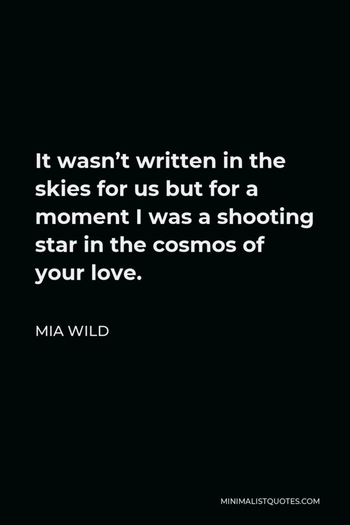 Mia Wild Quote - It wasn't written in the skies for us but for a moment I was a shooting star in the cosmos of your love.