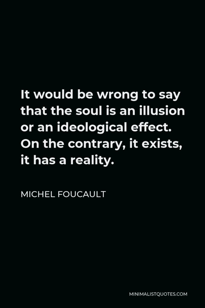 Michel Foucault Quote - It would be wrong to say that the soul is an illusion or an ideological effect. On the contrary, it exists, it has a reality.