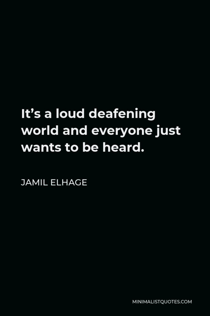 Jamil Elhage Quote - It's a loud deafening world and everyone just wants to be heard.