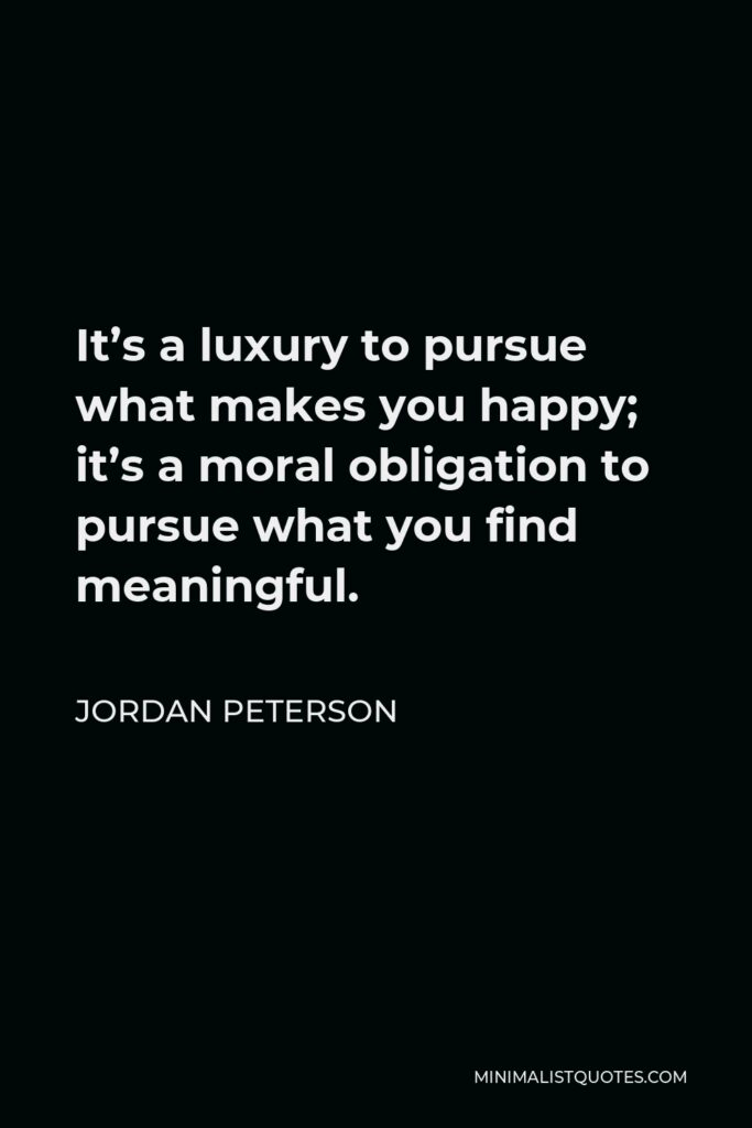 Jordan Peterson Quote - It's a luxury to pursue what makes you happy; it's a moral obligation to pursue what you find meaningful.