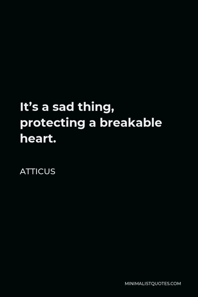 Atticus Quote - It's a sad thing, protecting a breakable heart.