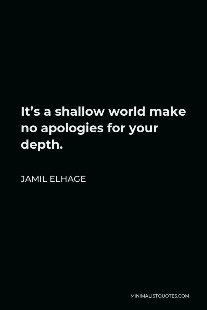 Jamil Elhage Quote - It's a shallow world make no apologies for your depth.