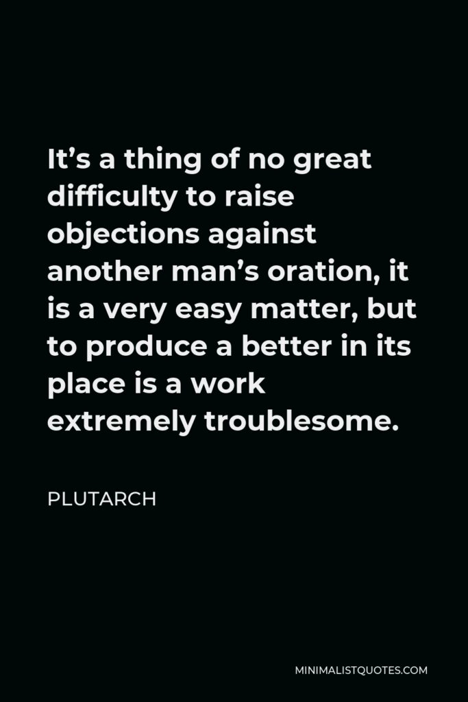 Plutarch Quote - It's a thing of no great difficulty to raise objections against another man's oration, it is a very easy matter, but to produce a better in its place is a work extremely troublesome.
