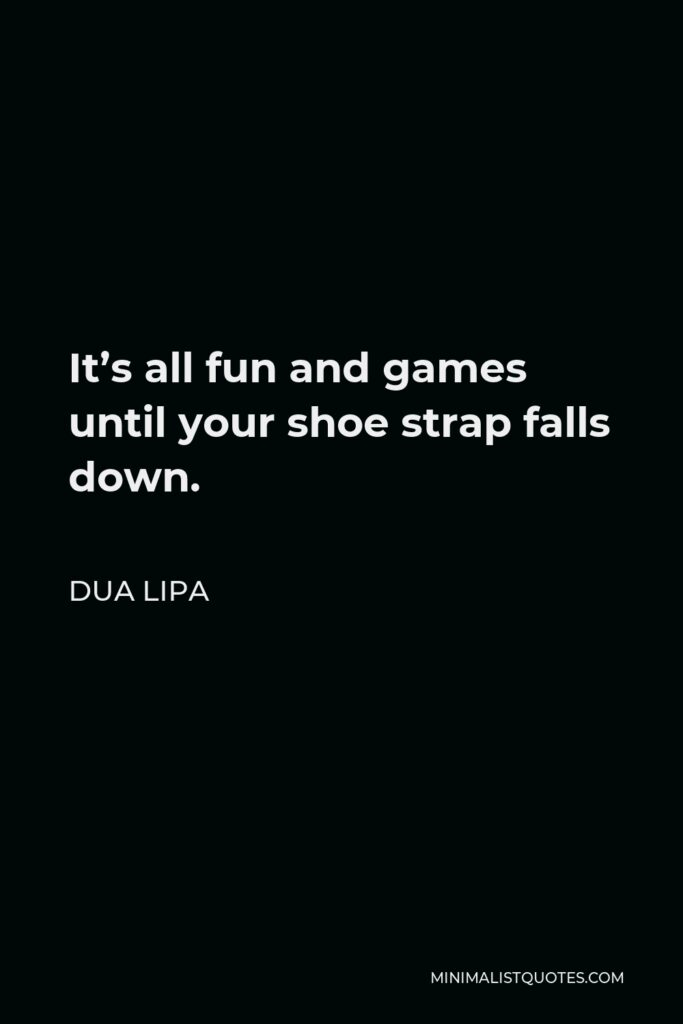Dua Lipa Quote - It's all fun and games until your shoe strap falls down.
