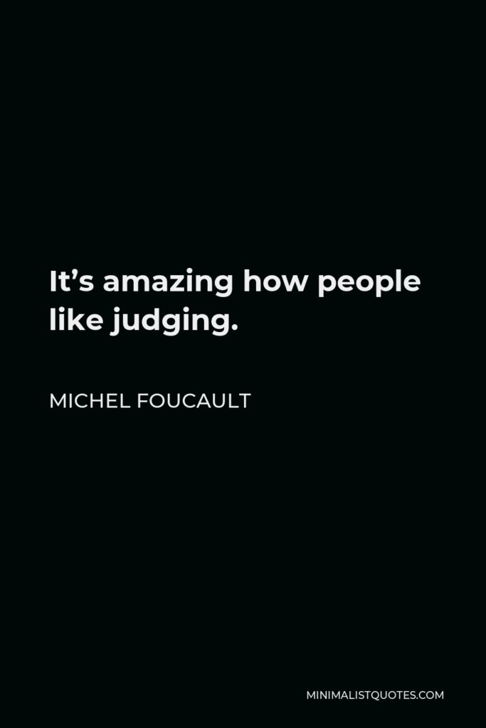 Michel Foucault Quote - It's amazing how people like judging.