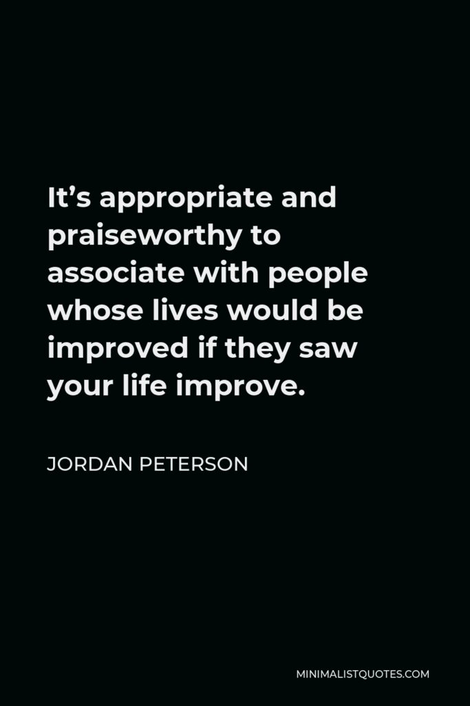 Jordan Peterson Quote - It's appropriate and praiseworthy to associate with people whose lives would be improved if they saw your life improve.