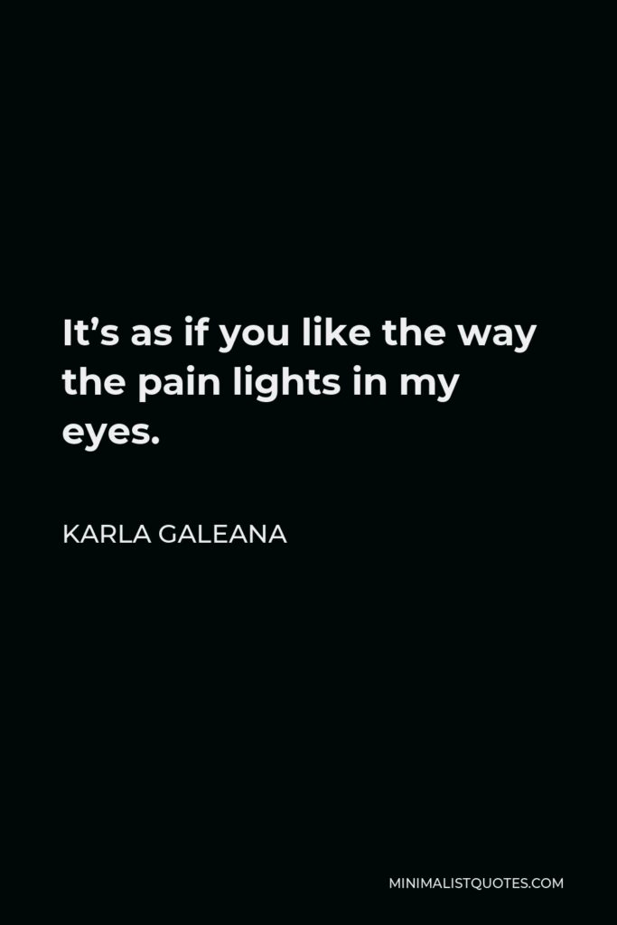 Karla Galeana Quote - It's as if you like the way the pain lights in my eyes.