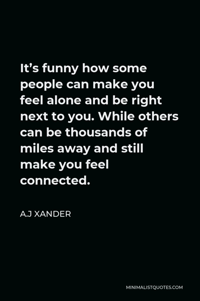 A.J Xander Quote - It's funny how some people can make you feel alone and be right next to you. While others can be thousands of miles away and still make you feel connected.
