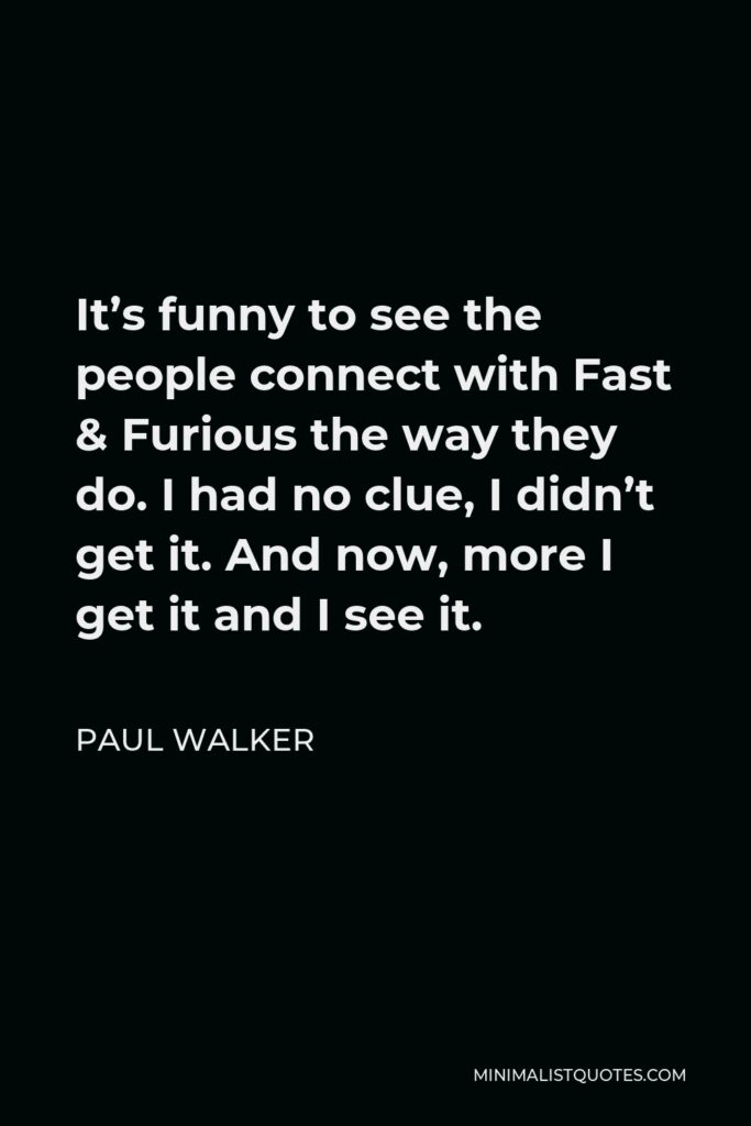 Paul Walker Quote - It's funny to see the people connect with Fast & Furious the way they do. I had no clue, I didn't get it. And now, more I get it and I see it.