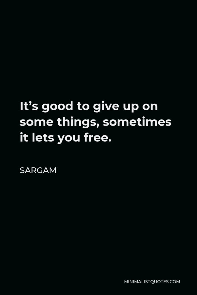 Sargam Quote - It's good to give up on some things, sometimes it lets you free.