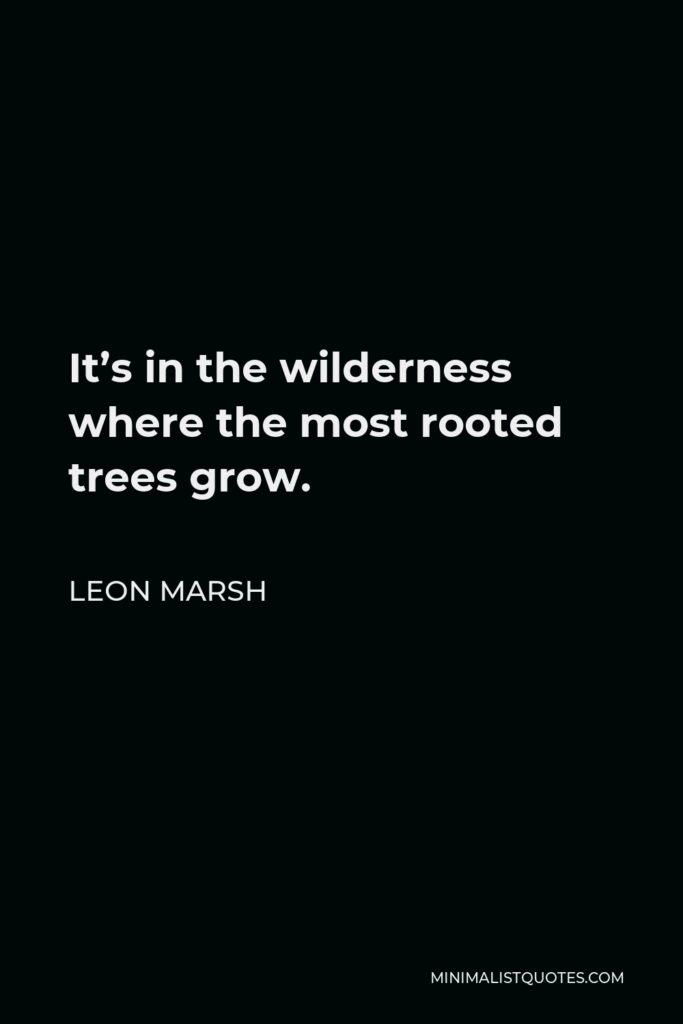Leon Marsh Quote - It's in the wilderness where the most rooted trees grow.