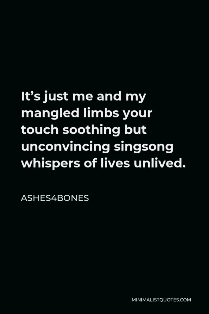 Ashes4bones Quote - It's just me and my mangled limbs your touch soothing but unconvincing singsong whispers of lives unlived.