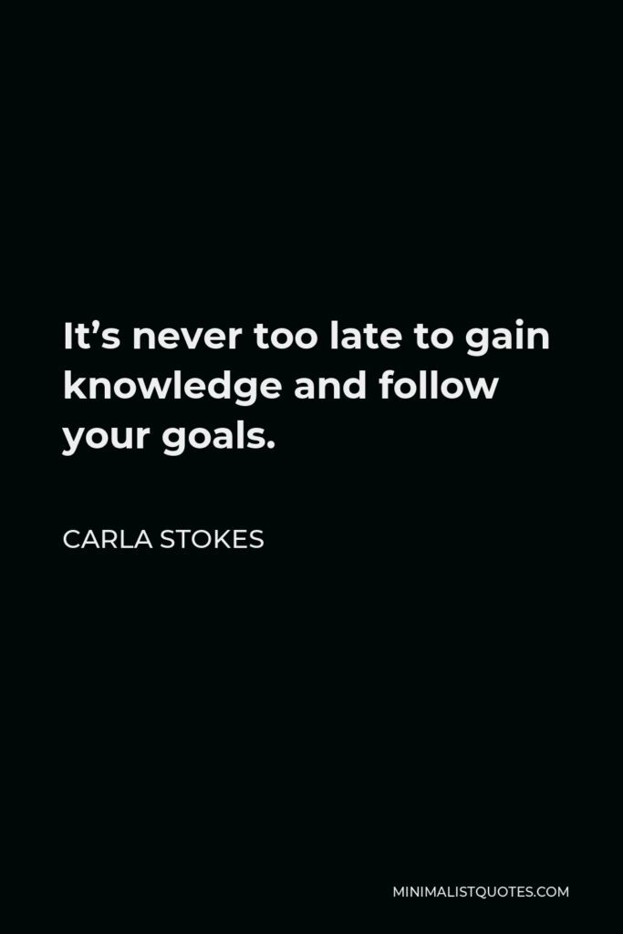 Carla Stokes Quote - It's never too late to gain knowledge and follow your goals.