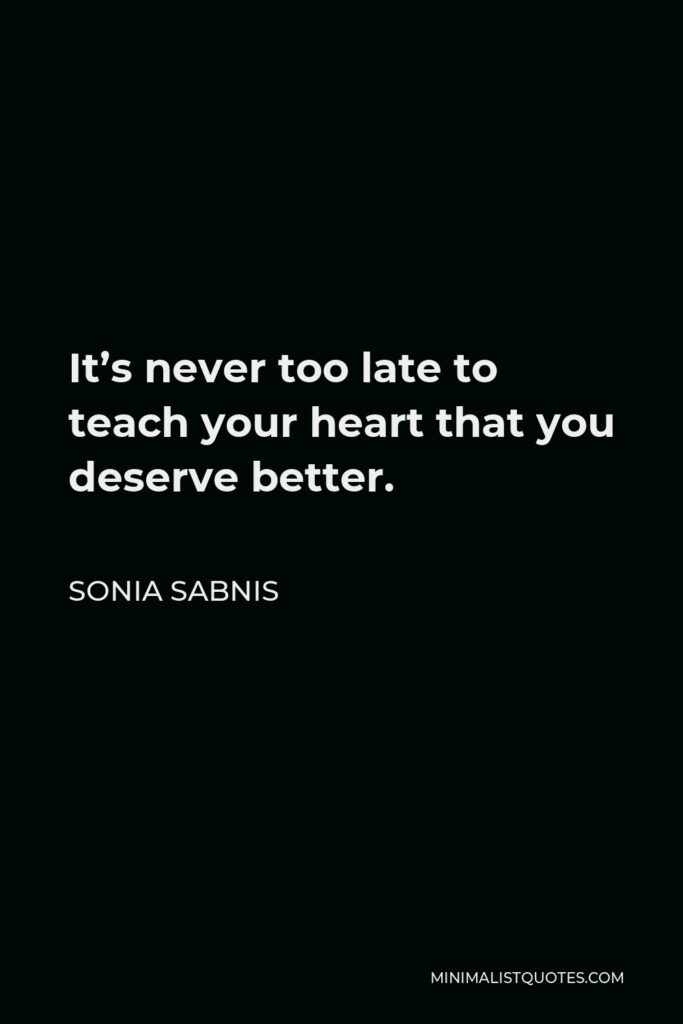 Sonia Sabnis Quote - It's never too late to teach your heart that you deserve better.