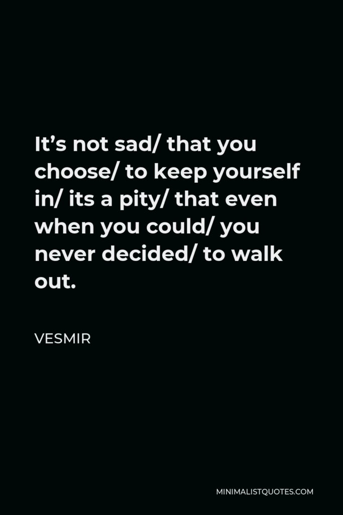 Vesmir Quote - It's not sad/ that you choose/ to keep yourself in/ its a pity/ that even when you could/ you never decided/ to walk out.