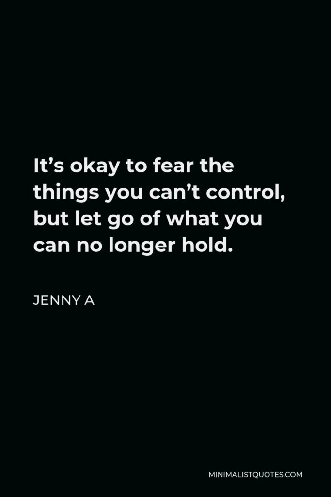 Jenny A Quote - It's okay to fear the things you can't control, but let go of what you can no longer hold.