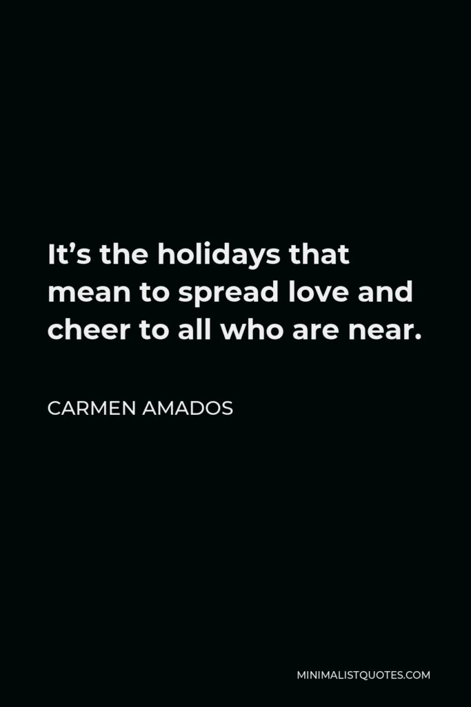 Carmen Amados Quote - It's the holidays that mean to spread love and cheer to all who are near.