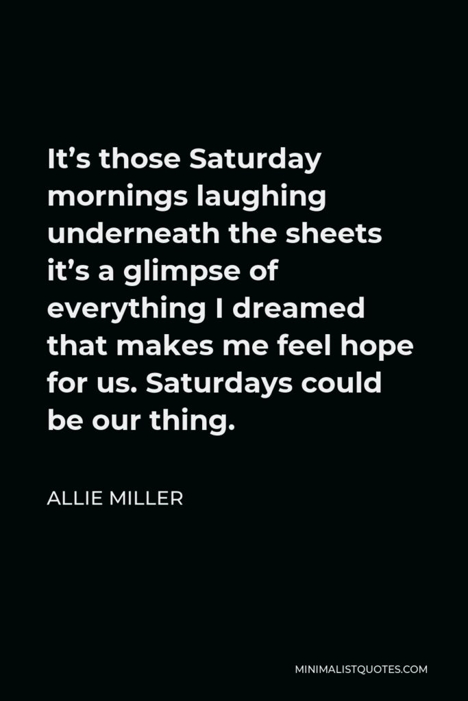 Allie Miller Quote - It's those Saturday mornings laughing underneath the sheets it's a glimpse of everything I dreamed that makes me feel hope for us. Saturdays could be our thing.