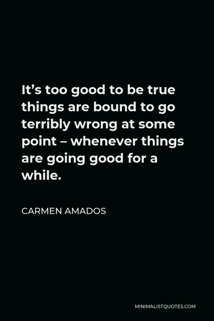 Carmen Amados Quote - It's too good to be true things are bound to go terribly wrong at some point – whenever things are going good for a while.