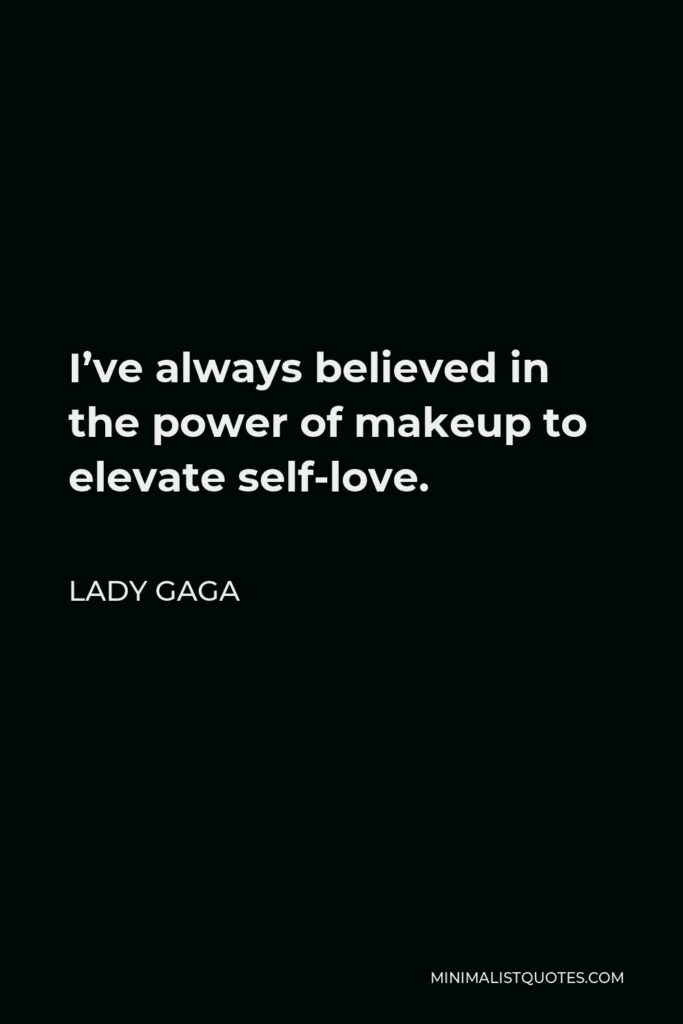 Lady Gaga Quote - I've always believed in the power of makeup to elevate self-love.