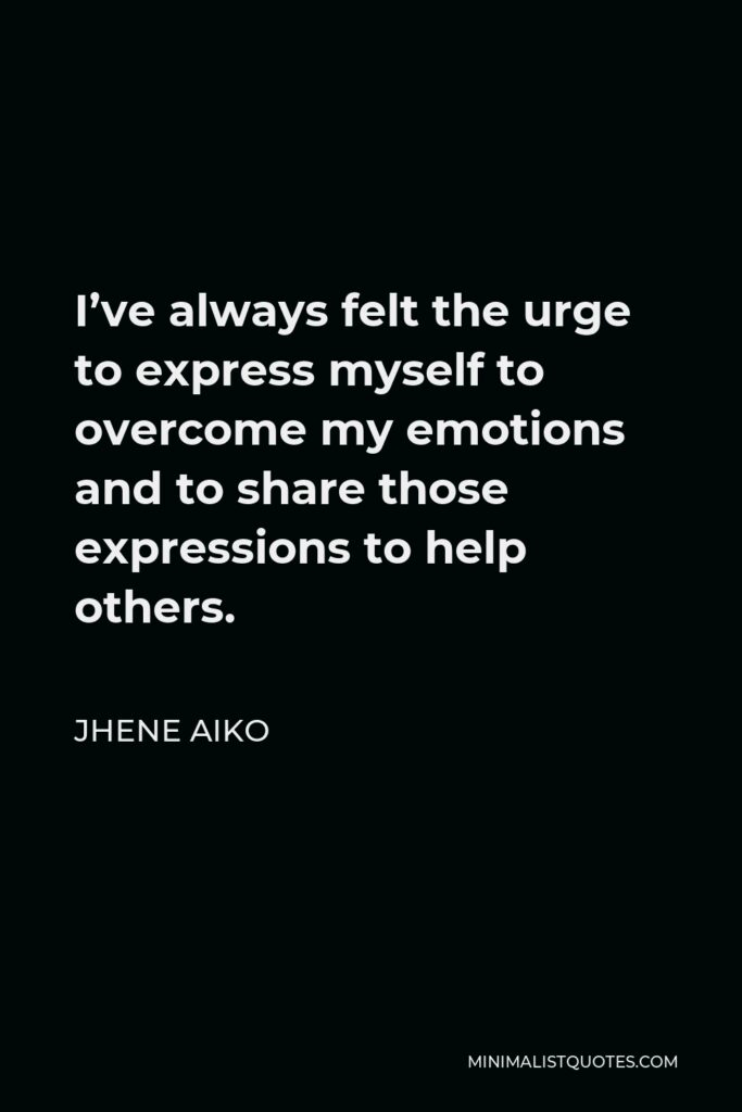 Jhene Aiko Quote - I've always felt the urge to express myself to overcome my emotions and to share those expressions to help others.